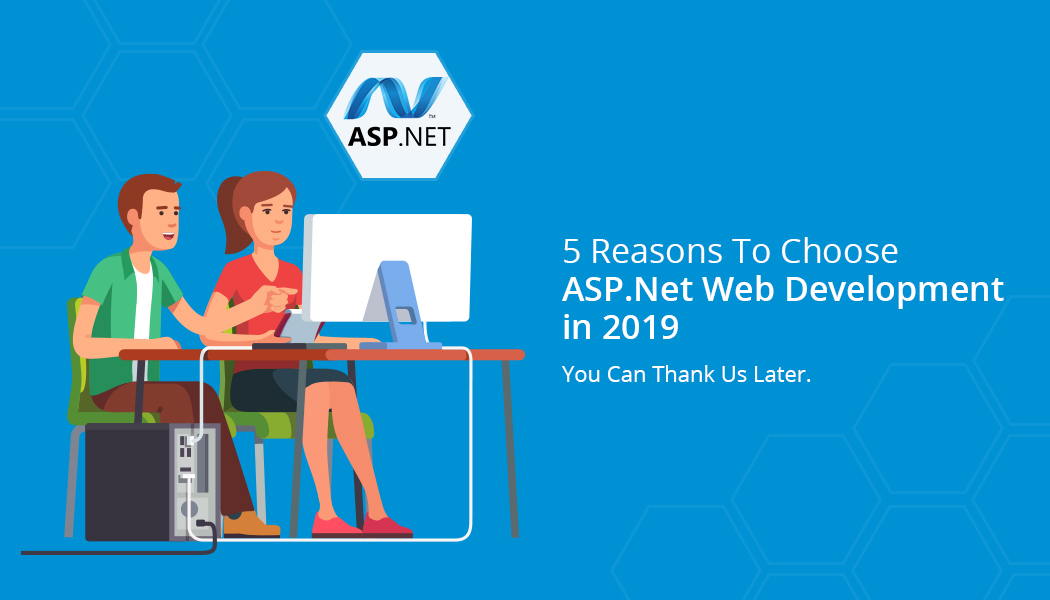 5 Reasons To Choose ASP .Net Web Development in 2019 – You Can Thank Us Later