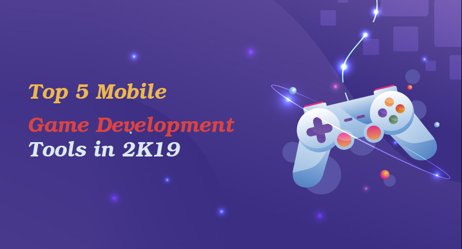 Mobile Game Development Tools in 2K19: Best Android Game Development Platforms
