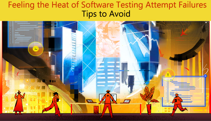 Tips To Avoid the Feeling of Heat Due To Software Testing Attempt Failures