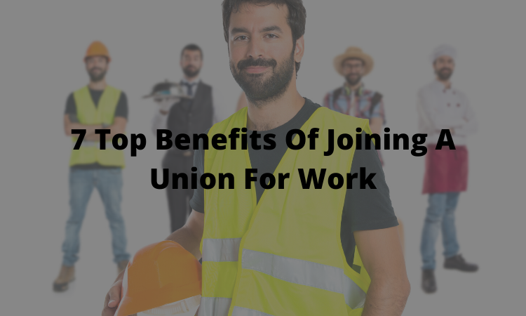 7 Top Benefits Of Joining A Union For Work