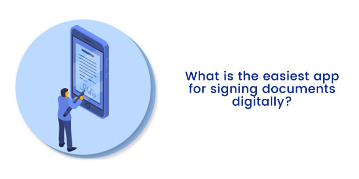 What Is The Easiest App For Signing Documents Digitally?
