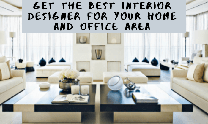 Get The Best Interior Designer For Your Home And Office Area