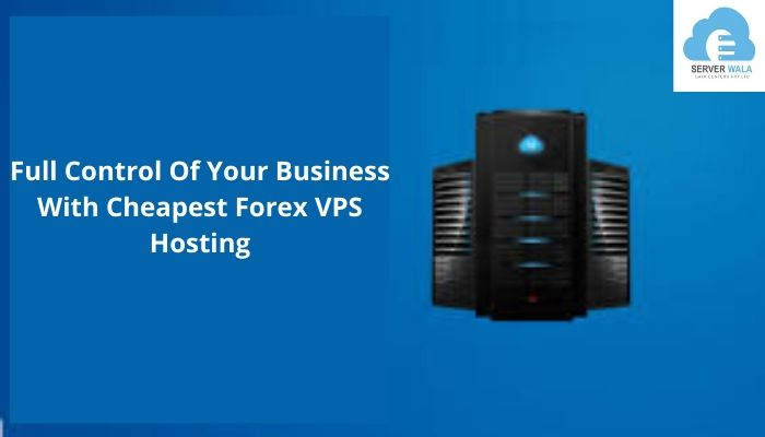 Full Control Of Your Business With Cheapest Forex VPS Hosting