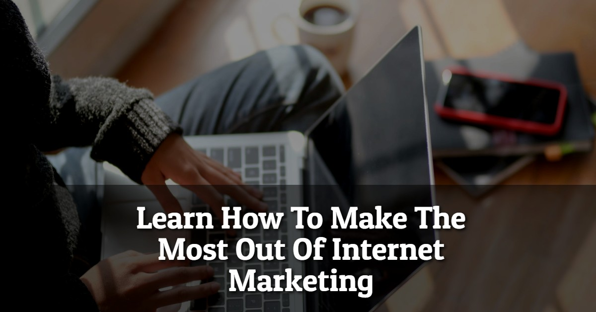 Learn How To Make The Most Out Of Internet Marketing