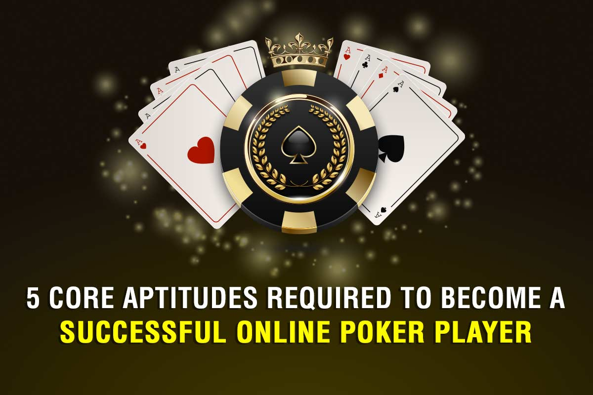 5 Core Aptitudes Required to Become a Successful Online Poker Player