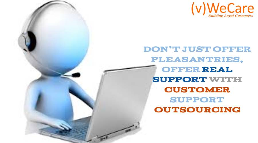 Don't Just Offer Pleasantries Offer Real Support with Customer Support Outsourcing