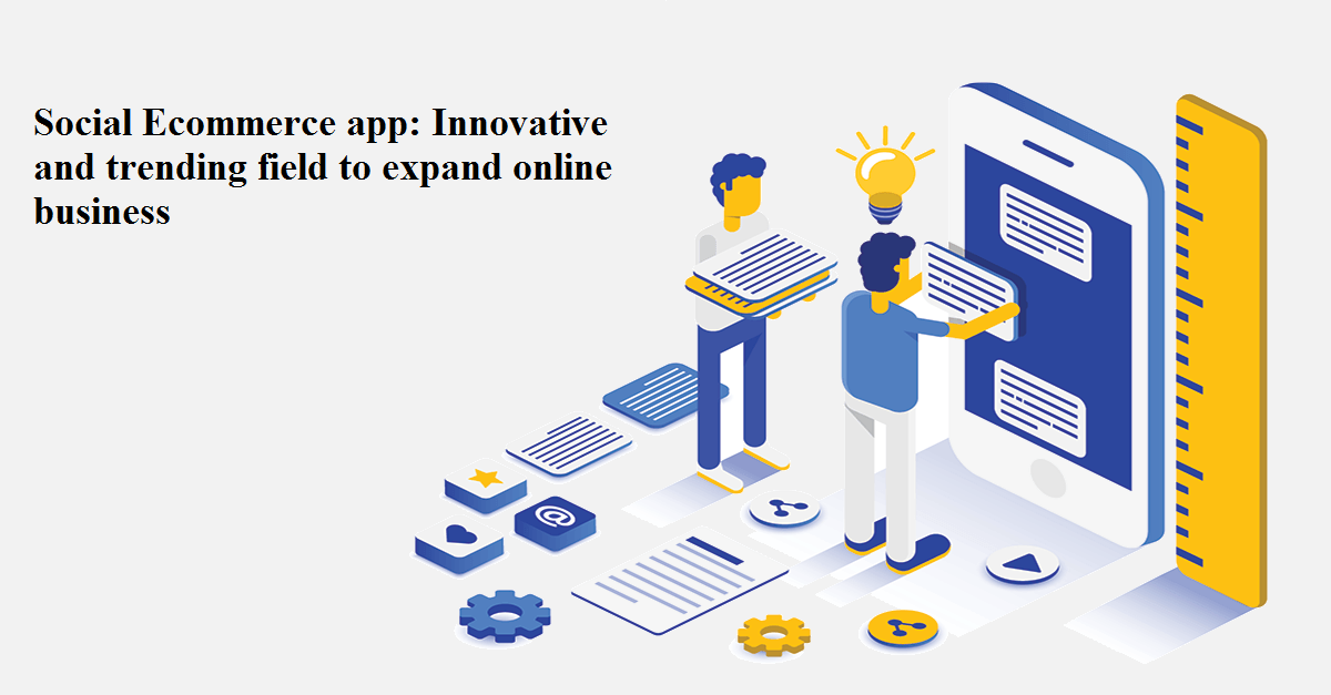Social Ecommerce App: Innovative and Trending Field To Expand Online Business